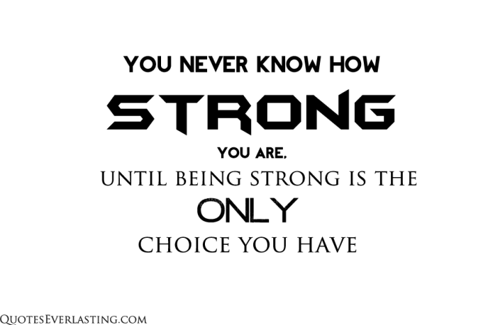 you never know how strong you are until being strong is the only choice you have quote