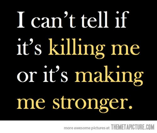 i-can-not-tell-if-it-is-killing-me-or-making-me-stronger
