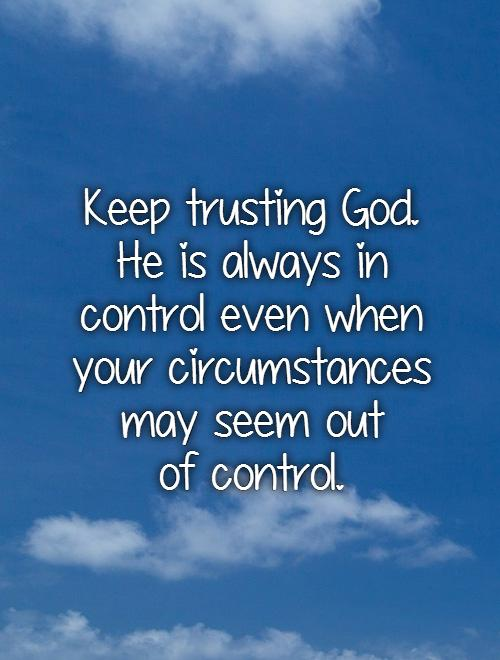 keep-trusting-god-he-is-always-in-control-even-when-your-circumstances-may-seem-out-of-control-quote-1