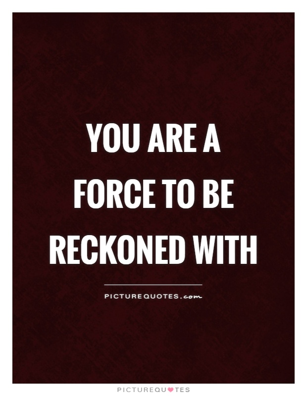 you-are-a-force-to-be-reckoned-with-quote-1